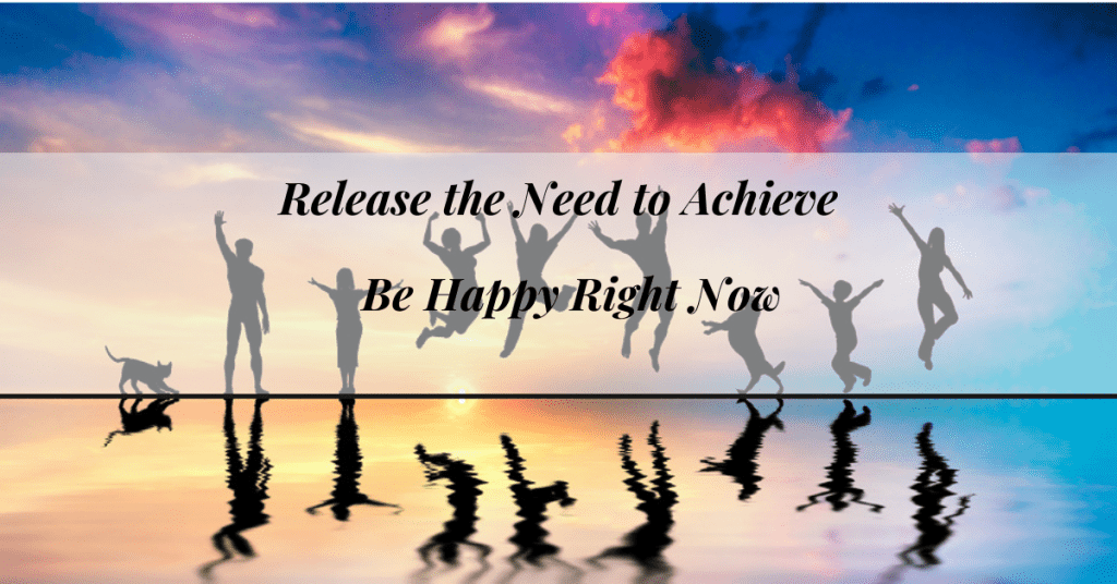 Release the need to Achieve: Learn How to Be Happy Right Now