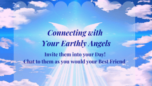 Connecting with  Your Earthly Angels Invite them into your Day! Chat to them as you would your Best Friend