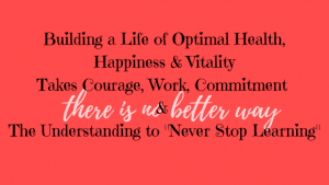 Building a Life of Optimal Health, Happiness & Vitality. Takes Work, Commitment & Understanding