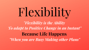"""Flexibility is the Ability  To adapt to Positive Change in an Instant"" Because Life Happens  ""When you are Busy Making other Plans"""