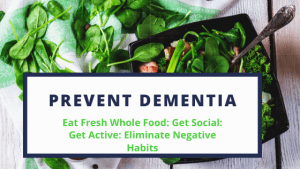 Prevent Dementia with Fresh Whole Foods, Getting Social, Getting Active & Eliminating Negative Habits