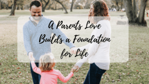 A Parents Love Builds a Foundation for a Healthy and Happy Life