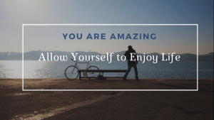 You are Amazing Allow yourself to Enjoy each and every moment