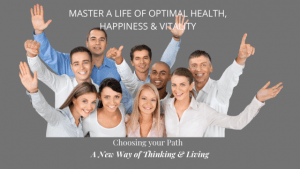 Master a Life of Optimal Health, Happiness & Vitality by Choosing your Path