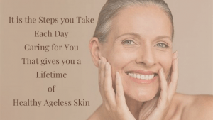 It is the Stepsyou Take Each Day Caring for You That gives you a Lifetime of Healthy Ageless Skin