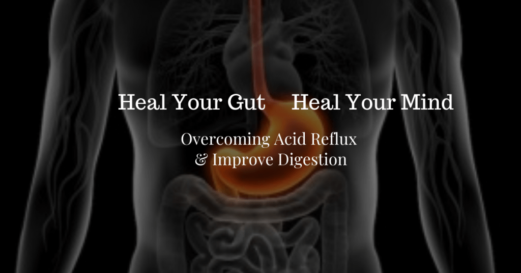 Overcoming Acid Reflux Heal your Gut Heal your Mind