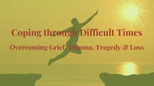 Coping-through-Difficult-Times - Overcoming Grief, Trauma, Tragedy and Loss