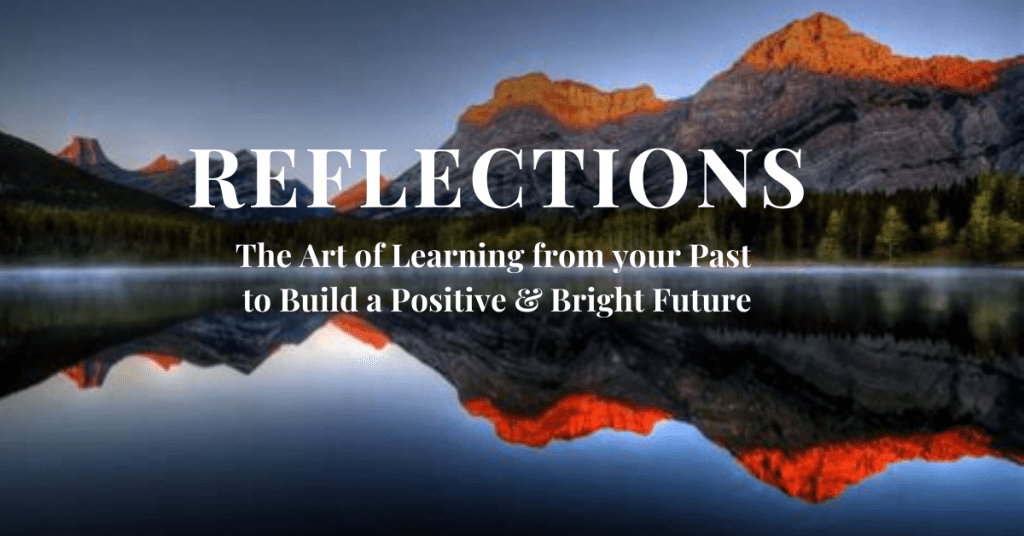 Reflections The Art of Learning from your Past to Build a Positive & Bright Future