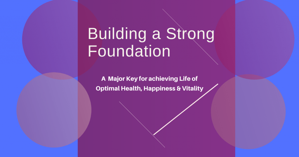 Building a Strong Foundation a Major Key to Achieving a Lifetime of Optimal Health, Happiness & Vitality