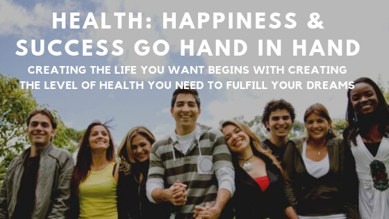 Health: Happiness and Success go Hand in Hand Creating the Life you want to Live