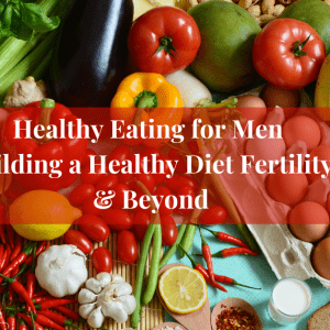 Healthy eating for Men Building a Healthy Diet Fertility & Beyond