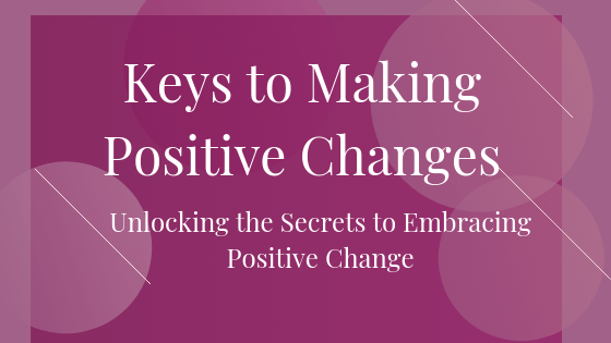 Keys to Making Positive Changes is about Unlocking the Secrets to Embracing Positive Change