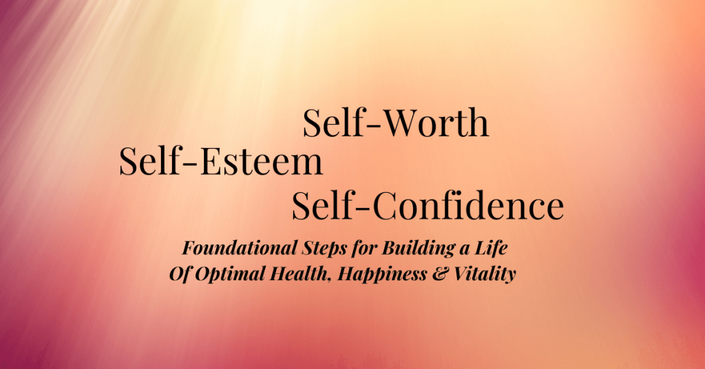 Self-Worth, Self- Esteem Self-Confidence Foundational Steps for Building a Life of Optimal Health, Happiness and Vitality
