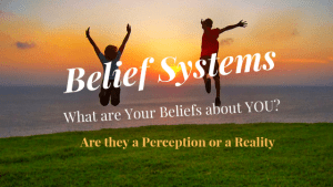 Belief Systems: What are your Beliefs about You & How you want your life to be
