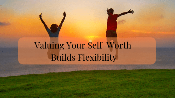 Valuing Your Self Worth Builds Flexibility