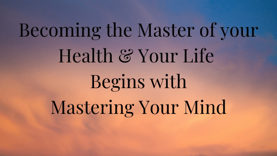 Becoming the Master of your Health and your Life Begins with Mastering your Mind