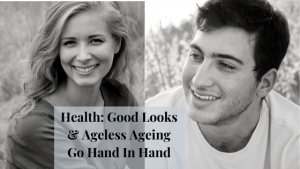 Health: Good Looks & Ageless Ageing go Hand in Hand