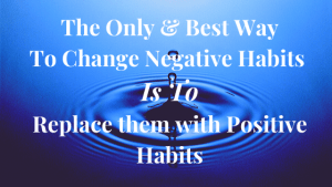 The Only & Best Way to Change Negative Habits is to Replace them with Positive Habits