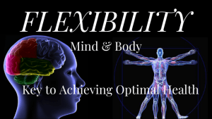 Flexiblity of Mind & Body a Key Element to Achieving Optimal Health