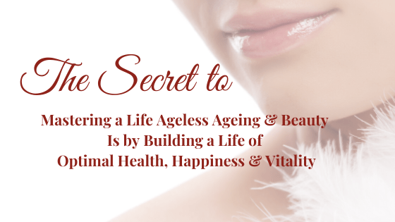 The Secret to Mastering a Life of Ageless Ageing & Beauty