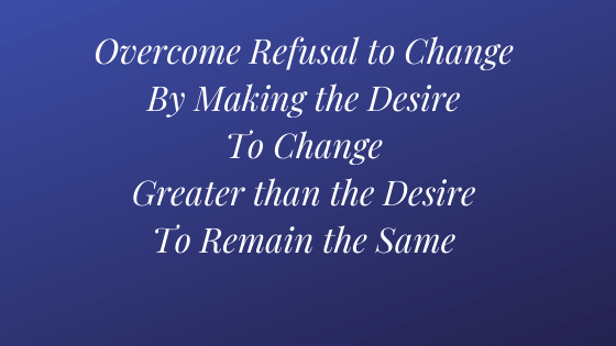 Overcome the Desire to Change by Making the Desire to Change Greater than the Desire to Remain the Same