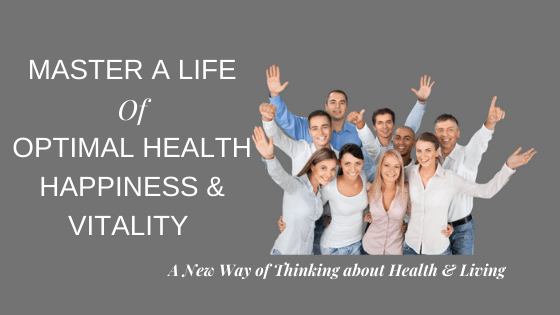 Mastering a Life of Optimal Health, Happiness & Vitality Together