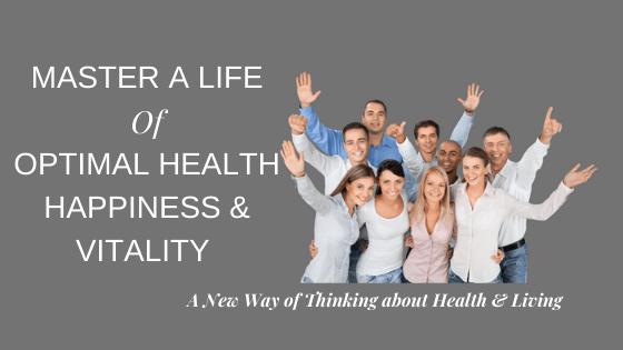 Master a Life of Optimal Health, Happiness & Vitality