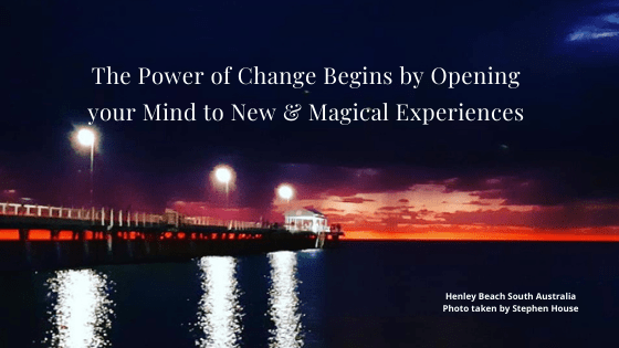 The Power of Change begins in your Mind: Open your Mind to New & Magical Experiences