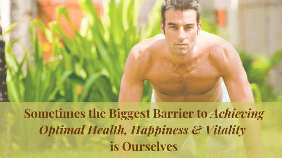 Sometimes the Biggest Barrier to Achieving Optimal Health, Happiness & Vitality is Ourselves