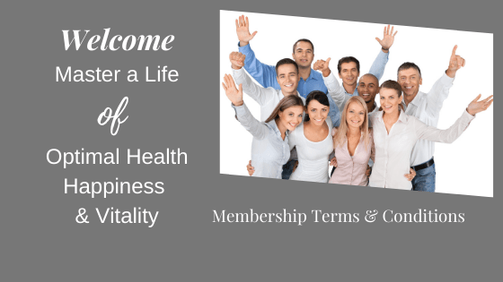 Welcome to Master a Life of Optimal Health, Happiness & Vitality. Membership Terms & Conditions