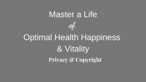 Master a Life of Optimal Health, Happiness & Vitality Privacy & Copyright