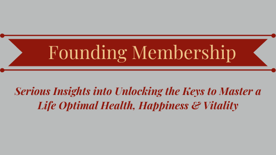 Founding Membership Serious Insights into Unlocking the Keys to Master a Life Optimal Health, Happiness & Vitality