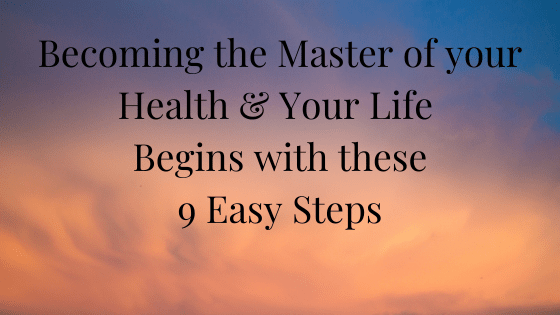 Becoming the Master of Your Health & Life begins with these 9 Easy Steps