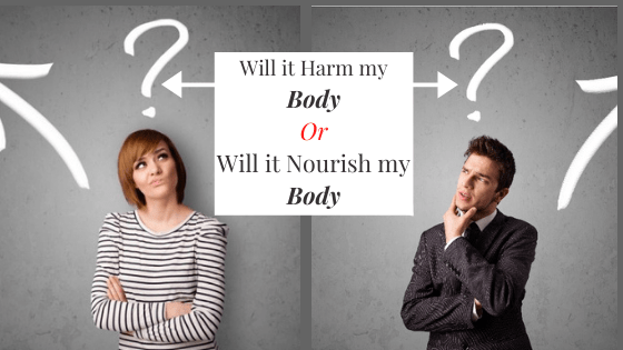 The Most Important Question to Ask. Will it Harm my Body or Nourish my Body